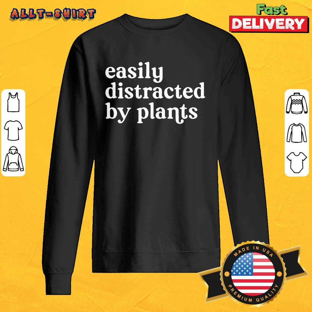 Awesome Easily Distracted By Plants SweatShirt