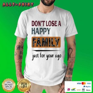 Do Not Lose A Happy Family Just For Your Ego Shirt