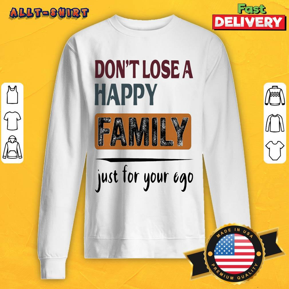 Do Not Lose A Happy Family Just For Your Ego Sweatshirt