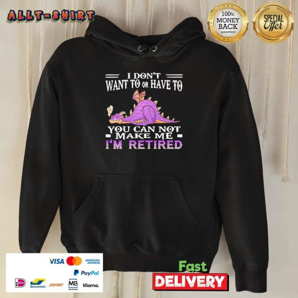 Dragon I Do Not Want To Or Have To You Can Not Make Me I Am Retired Hoodie
