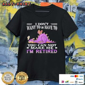 Dragon I Do Not Want To Or Have To You Can Not Make Me I Am Retired Shirt