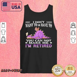 Dragon I Do Not Want To Or Have To You Can Not Make Me I Am Retired Tank Top