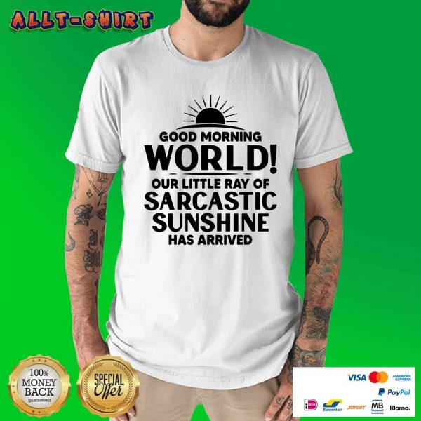 Good Morning World Our Little Ray Of Sarcastic Sunshine Has Arrived Shirt
