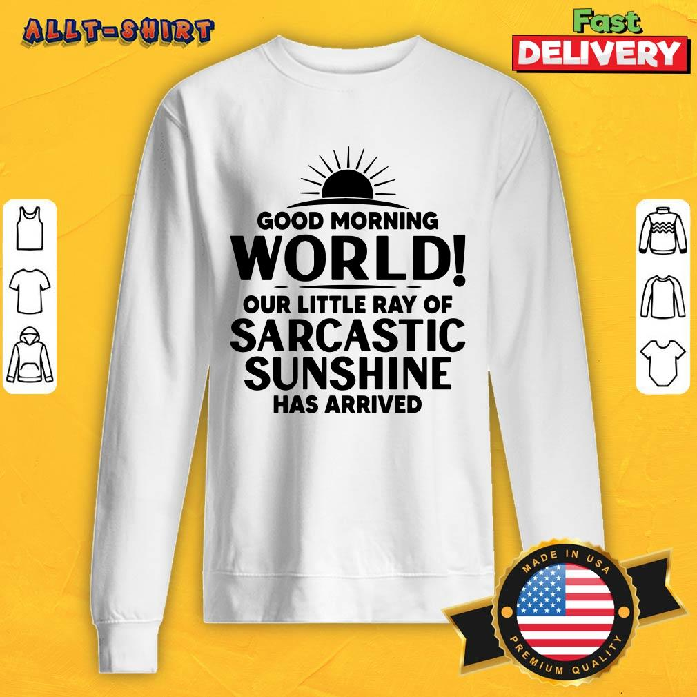 Good Morning World Our Little Ray Of Sarcastic Sunshine Has Arrived Sweatshirt