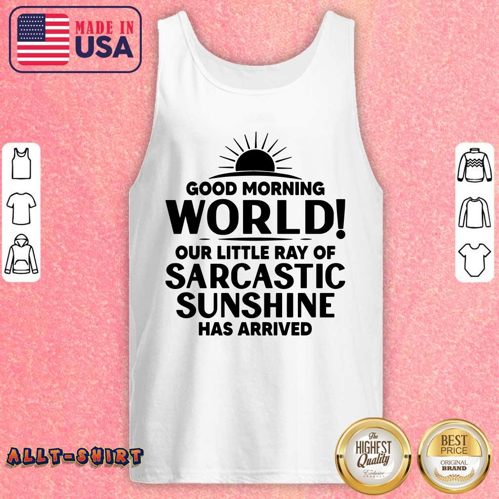Good Morning World Our Little Ray Of Sarcastic Sunshine Has Arrived Tank Top