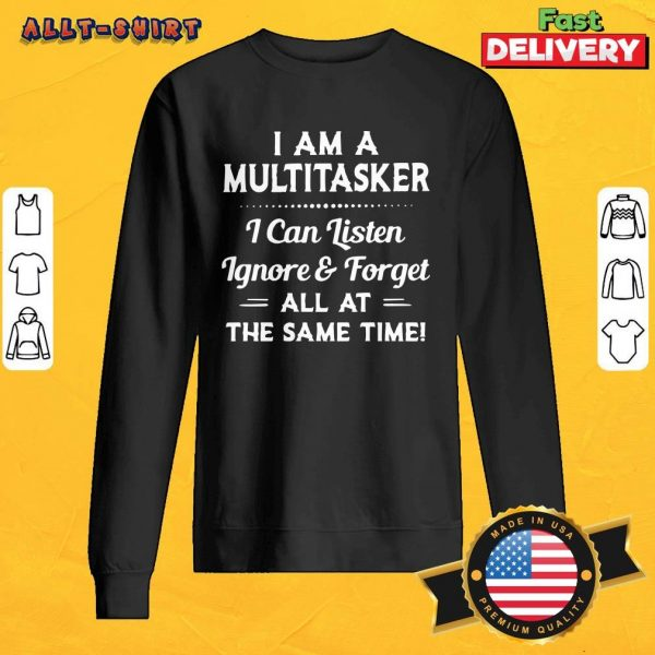 I Am A Multitasker I Can Listen Ignore And Forget All At The Same Time Sweatshirt