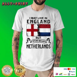 I May Live In England But My Story Began In Netherlands Flag Shirt
