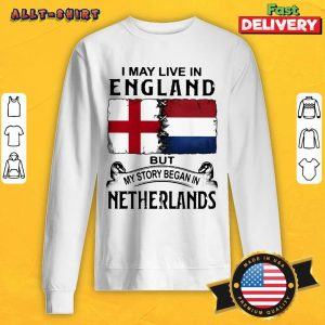 I May Live In England But My Story Began In Netherlands Flag Sweatshirt