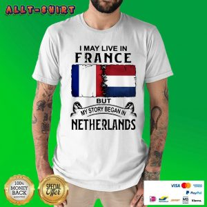 I May Live In France But My Story Began In Netherlands Flag Shirt