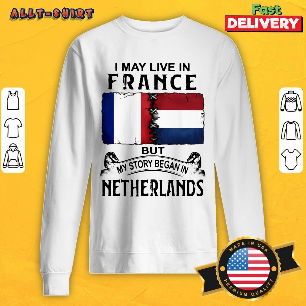 I May Live In France But My Story Began In Netherlands Flag Sweatshirt