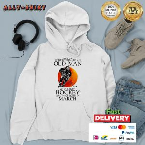 Never Underestimate A Old March Man Who Loves Hockey Hoodie