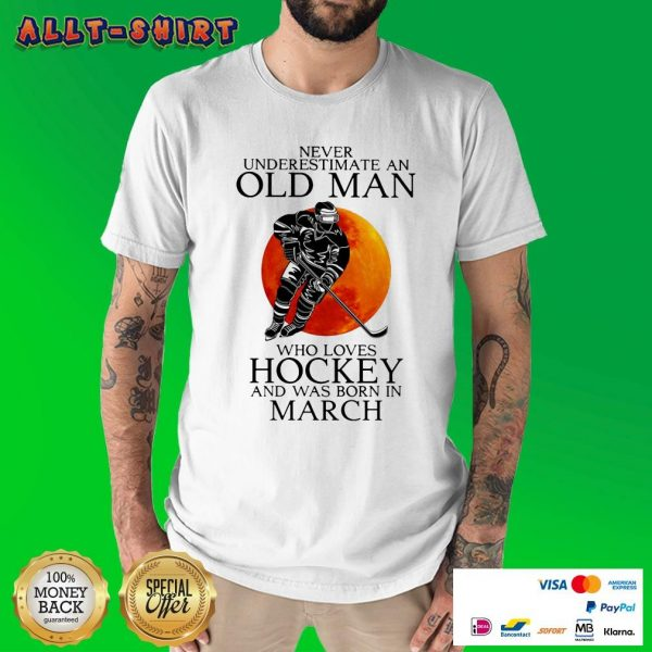 Never Underestimate A Old March Man Who Loves Hockey Shirt