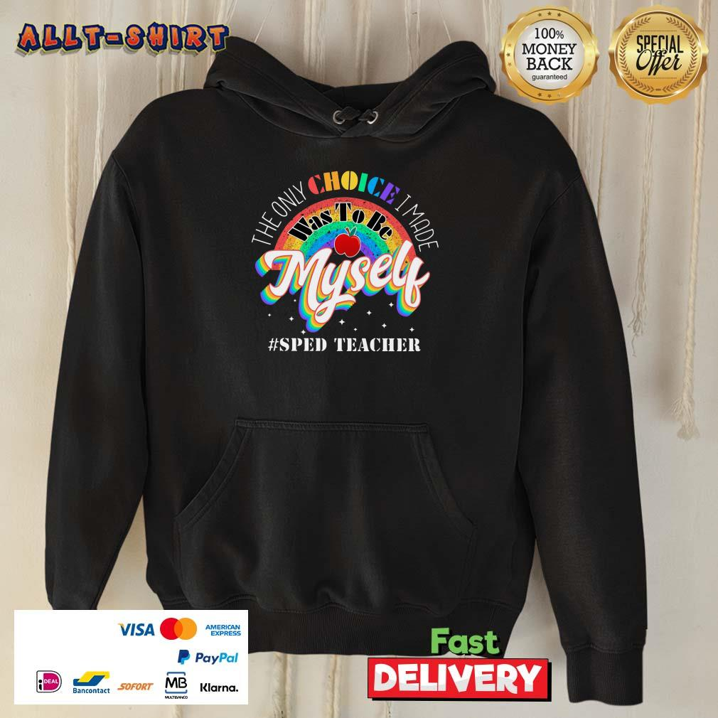 The Only Choice I Made Was To Be Muself Sped Teacher Rainbow Hoodie