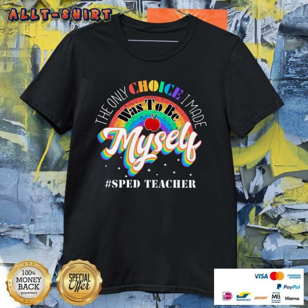 The Only Choice I Made Was To Be Muself Sped Teacher Rainbow Shirt