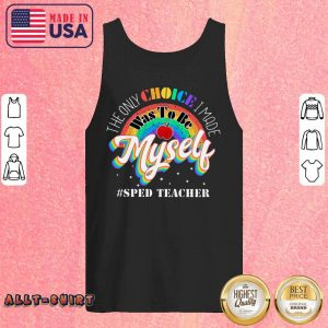 The Only Choice I Made Was To Be Muself Sped Teacher Rainbow Tank Top
