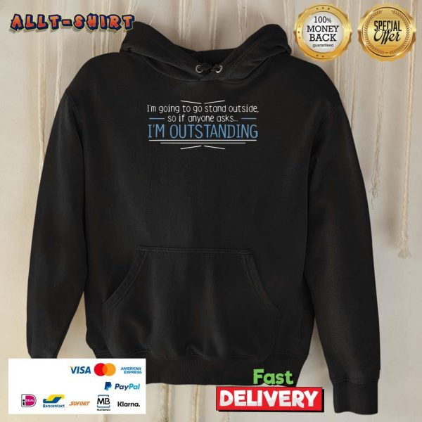 I Am Going To Stand Outside So If Anyone Asks I Am Outstanding Hoodie