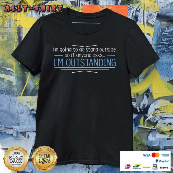 I Am Going To Stand Outside So If Anyone Asks I Am Outstanding Shirt