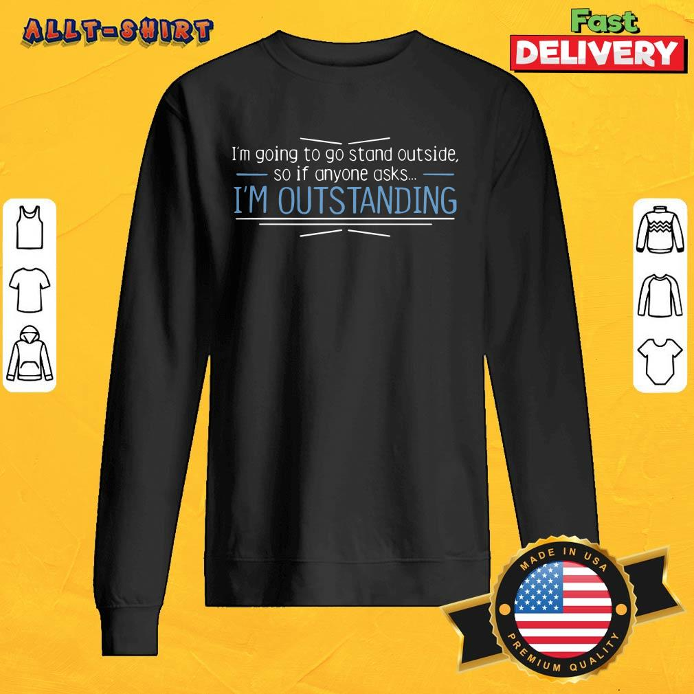 I Am Going To Stand Outside So If Anyone Asks I Am Outstanding Sweatshirt