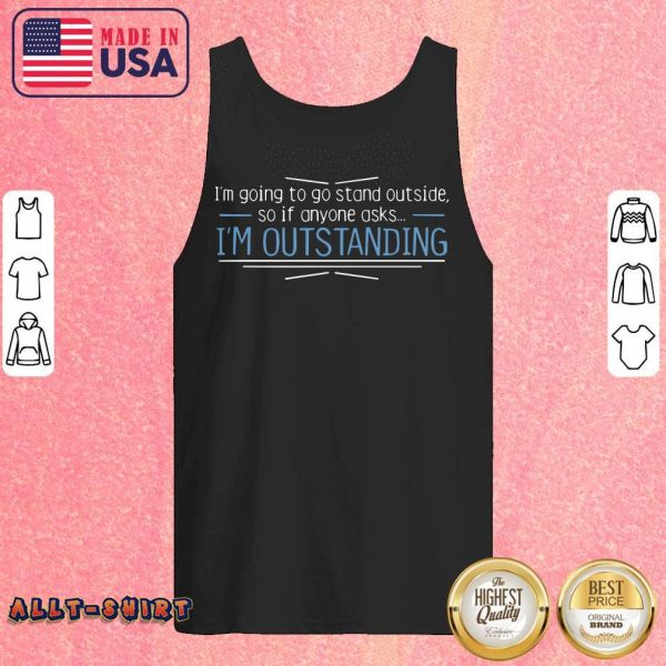 I Am Going To Stand Outside So If Anyone Asks I Am Outstanding Tank Top