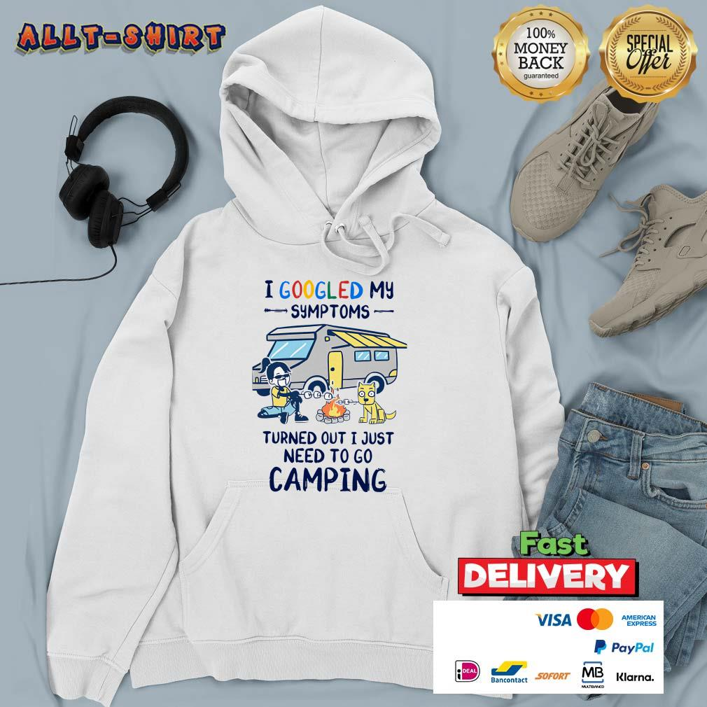 I Googled My Symptoms Turns Out I Just Need To Go Camping Hoodie