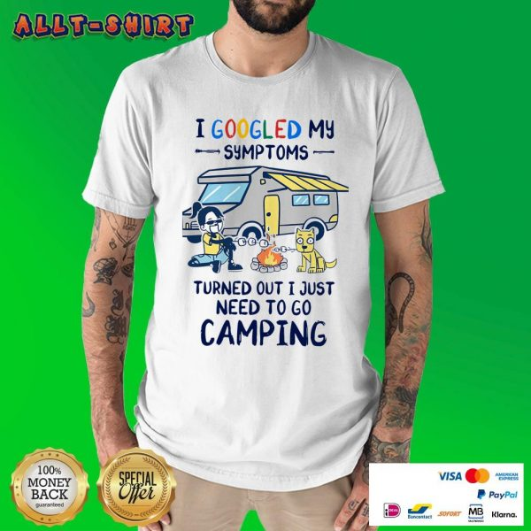 I Googled My Symptoms Turns Out I Just Need To Go Camping Shirt