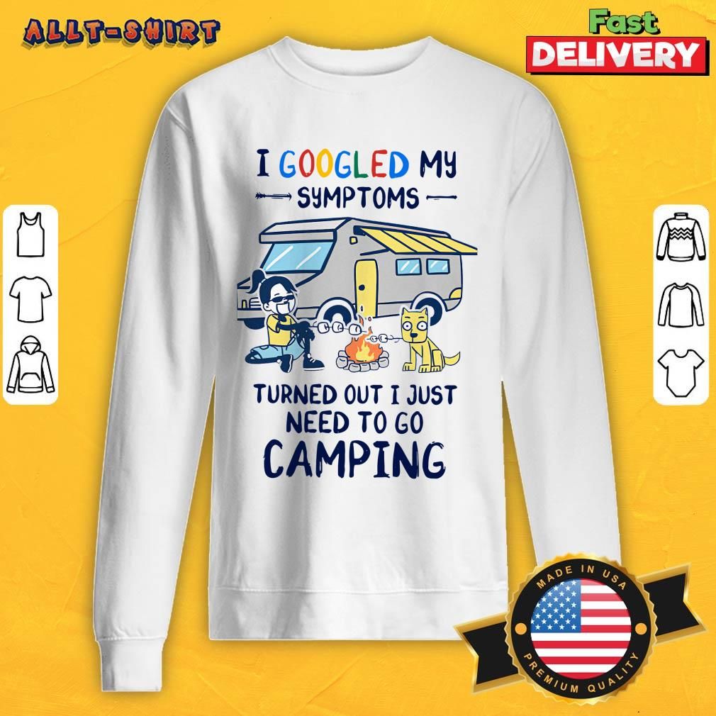 I Googled My Symptoms Turns Out I Just Need To Go Camping Sweatshirt