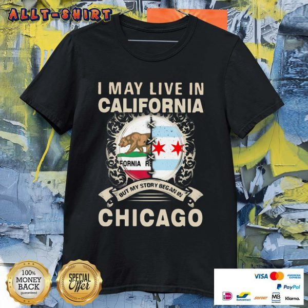 I May Live In California But My Story Began In Chicago Shirt
