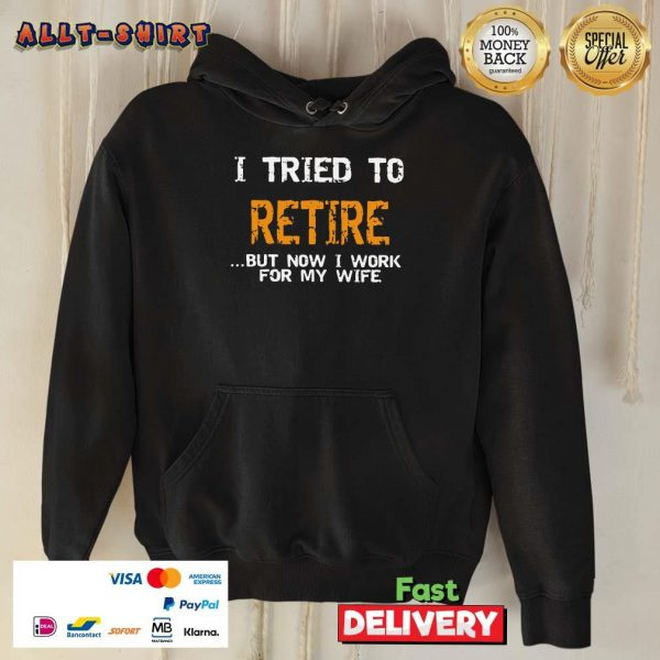I Tried To Retire But Now I Work For My Wife Hoodie