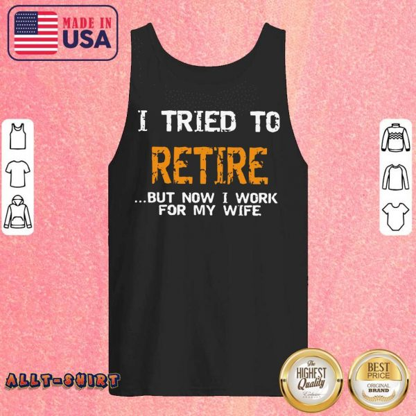 I Tried To Retire But Now I Work For My Wife Tank Top