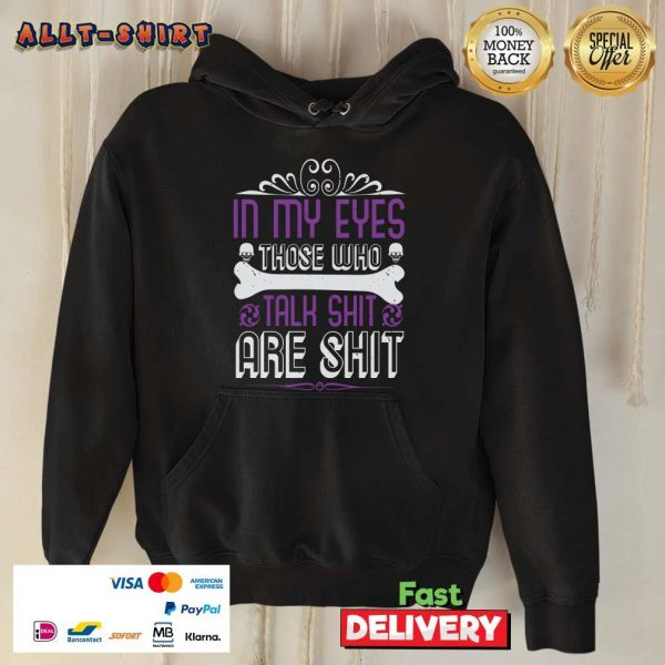 In My Eyes Those Who Talk Shit Are Shit Hoodie