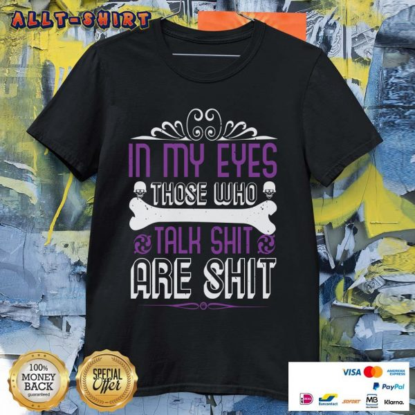 In My Eyes Those Who Talk Shit Are Shit Shirt
