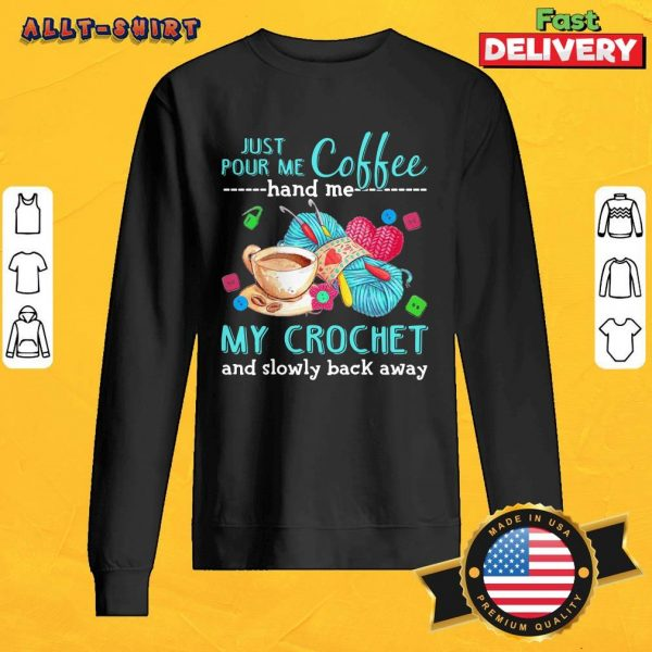 Just Pour Me Coffee Hand Me My Crochet And Slowly Back Away Sweatshirt