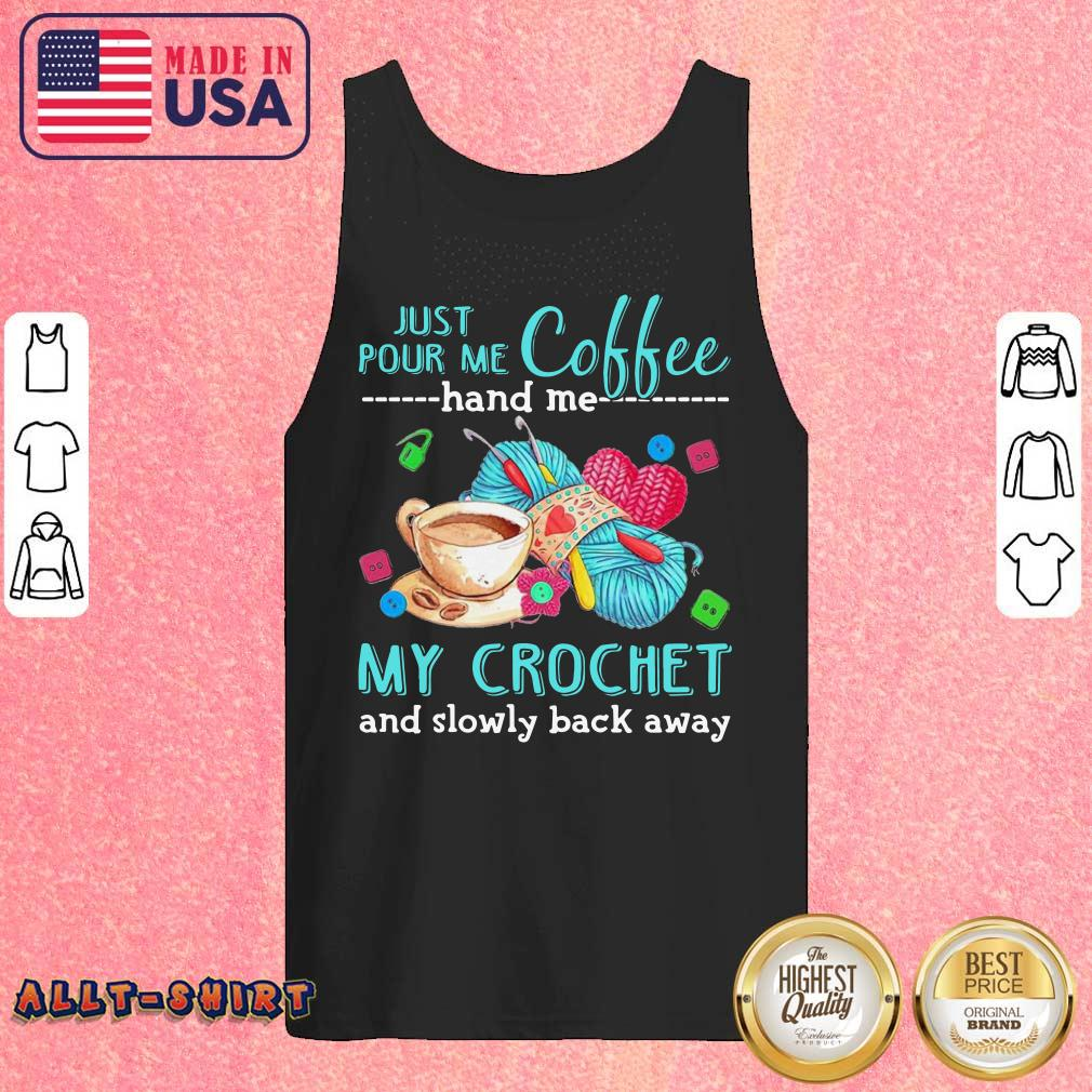 Just Pour Me Coffee Hand Me My Crochet And Slowly Back Away Tank Top
