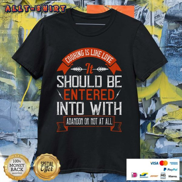 Cooking Is Like Love It Should Be Entered Into With Abandon Shirt