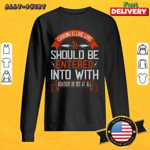 Cooking Is Like Love It Should Be Entered Into With Abandon SweatShirt