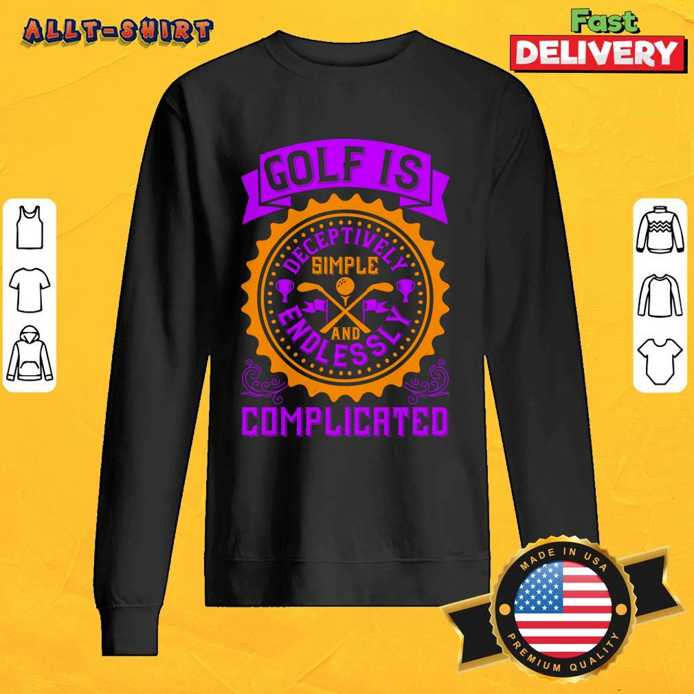 Golf Is Deceptively Simple And Endlessly Complicated SweatShirt