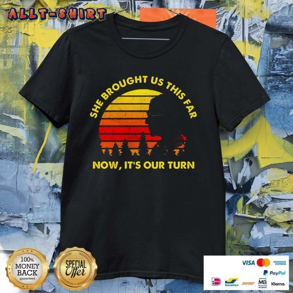 She Brought Us This Far Now It Is Our Turn Shirt