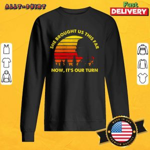 She Brought Us This Far Now It Is Our Turn Sweatshirt