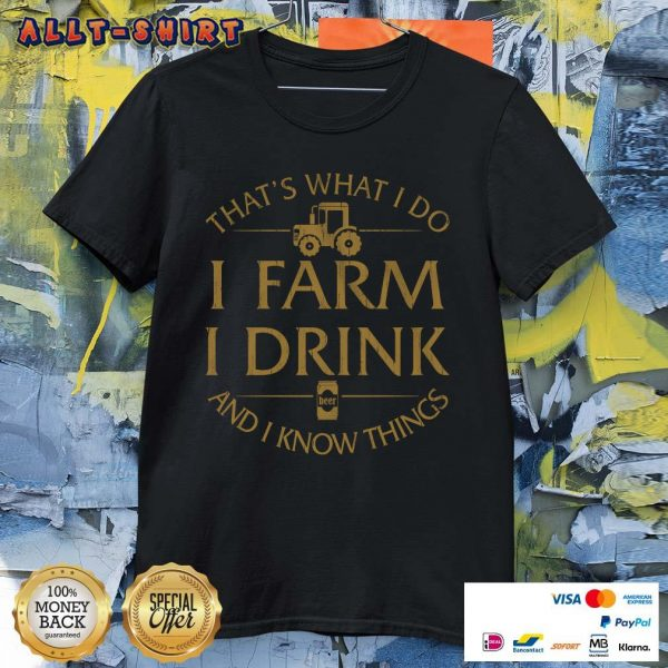 That Is What I Do I Farm I Drink And I Know Things Shirt