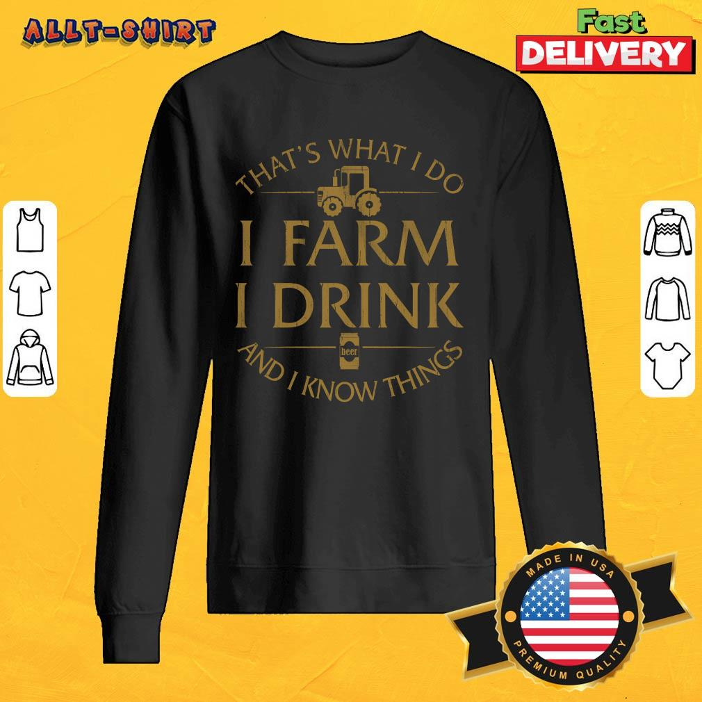 That Is What I Do I Farm I Drink And I Know Things Sweatshirt