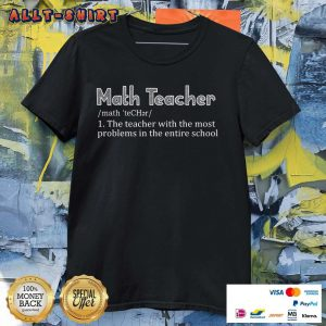 Math Teacher The Teacher With The Most Problems In The Entire School Shirt