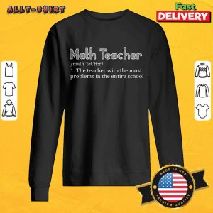 Math Teacher The Teacher With The Most Problems In The Entire School Sweatshirt