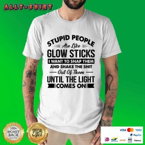 Stupid People Are Like Glow Sticks I Want To Snap Them And Shake The Shit Out Shirt