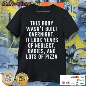 This Body Was Not Built Overnight It Look Year Of Neglect Babies And Lots Of Pizza Shirt