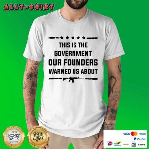 This Is The Government Our Founders Warned Us About Shirt